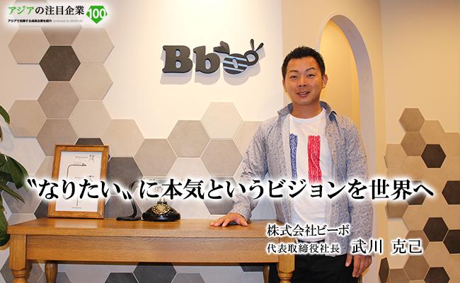〝なりたいに本気〟というビジョンの実現 そしてグローバル展開へ 株式会社ビーボ / Bbo CO., LTD. 代表取締役社長 武川 克己