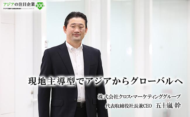 現地主導型でアジアからグローバルへ 株式会社クロス・マーケティンググループ 代表取締役社長兼CEO  五十嵐 幹