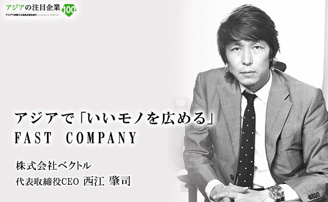 アジアで「いいモノを広める」FAST COMPANY 株式会社ベクトル 代表取締役CEO 西江 肇司