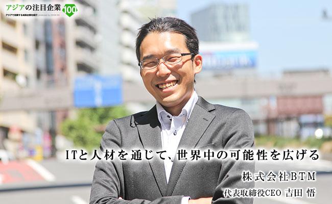 ITと人材を通じて、世界中の可能性を広げる 株式会社BTM 代表取締役CEO 吉田 悟