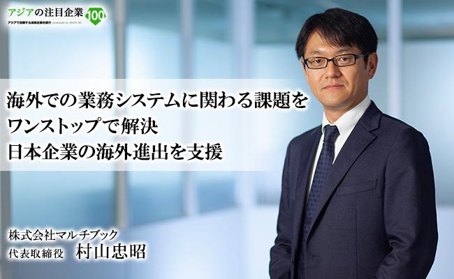 海外での業務システムに関わる課題をワンストップで解決<br/> 日本企業の海外進出を支援 株式会社マルチブック 代表取締役 村山 忠昭