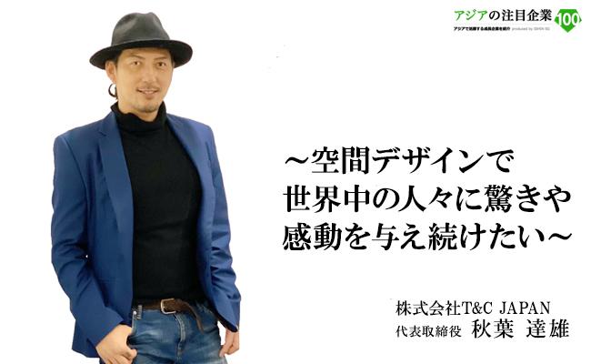 ~空間デザインで世界中の人々に驚きや感動を与え続けたい~ 株式会社T&C JAPAN 代表取締役 秋葉 達雄